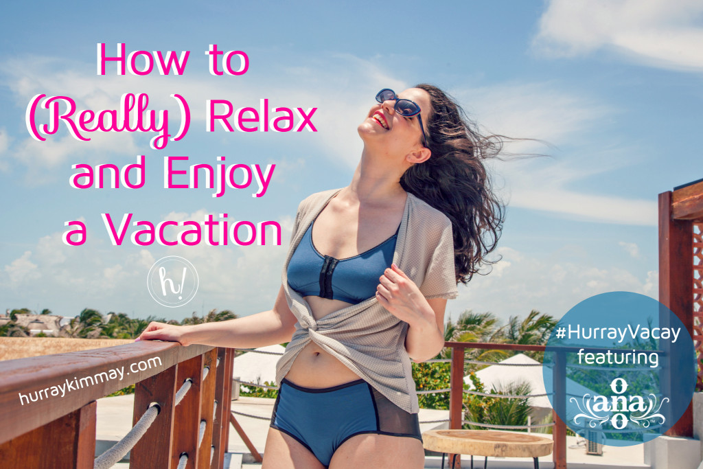 How to really relax and enjoy vacation-Hurray Vacay blog by Kimmay