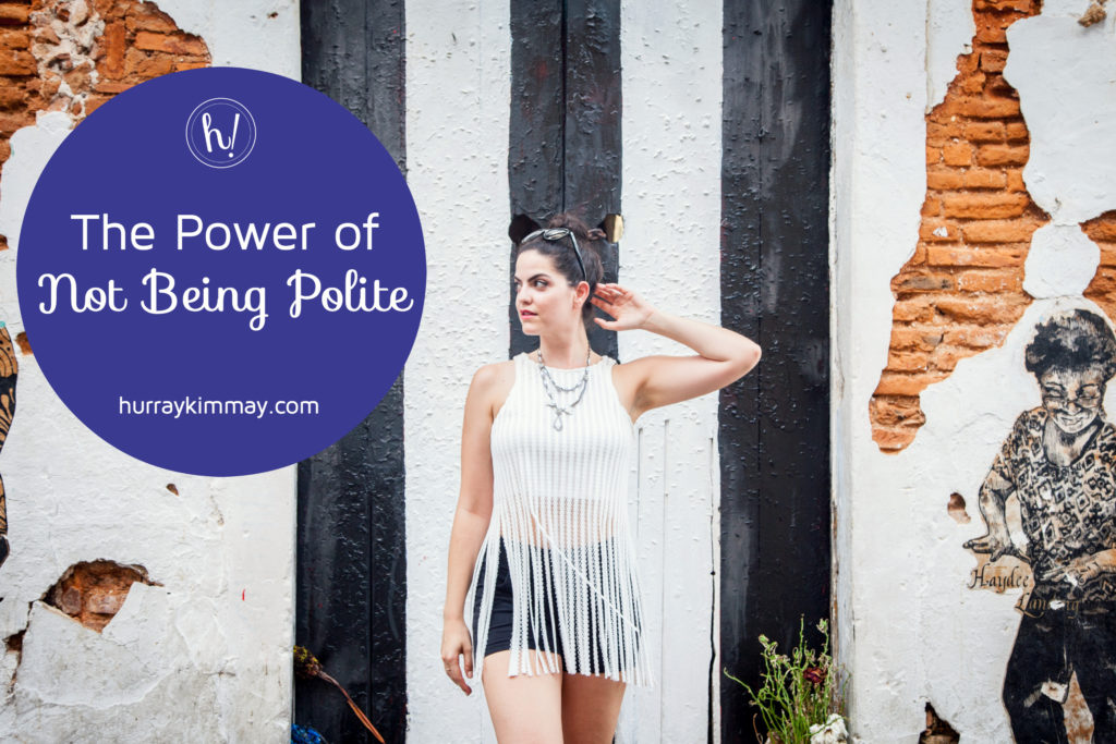 the-power-of-not-being-polite-hurray-kimmay-blog