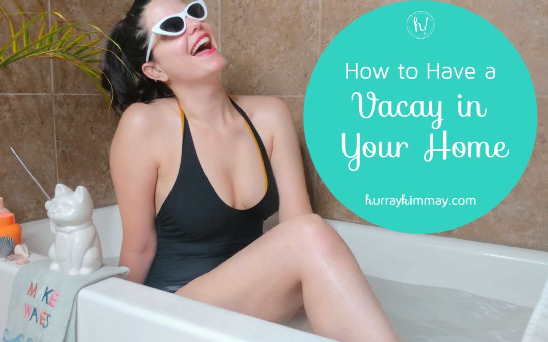How to Have a Vacay in Your Home